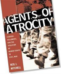 Agents of Atrocity; Leaders, Followers, and the Violation of Human Rights in Civil War